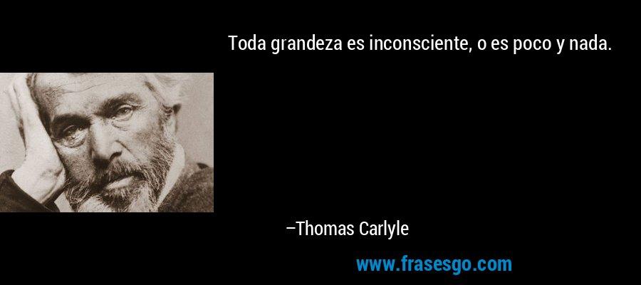 Toda grandeza es inconsciente, o es poco y nada.  – Thomas Carlyle
