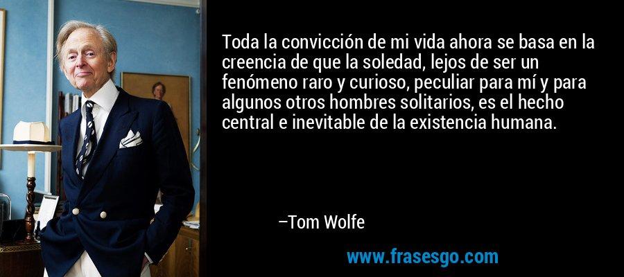 Toda la convicción de mi vida ahora se basa en la creencia de que la soledad, lejos de ser un fenómeno raro y curioso, peculiar para mí y para algunos otros hombres solitarios, es el hecho central e inevitable de la existencia humana. – Tom Wolfe