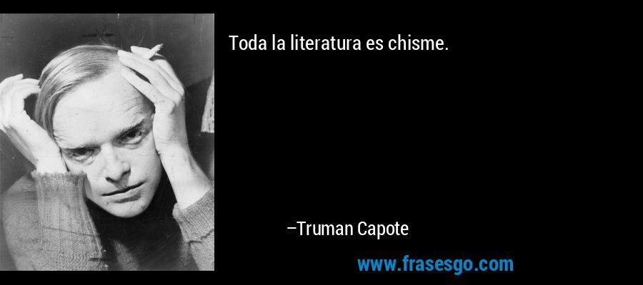 Toda la literatura es chisme. – Truman Capote