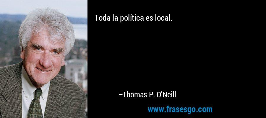 Toda la política es local. – Thomas P. O'Neill