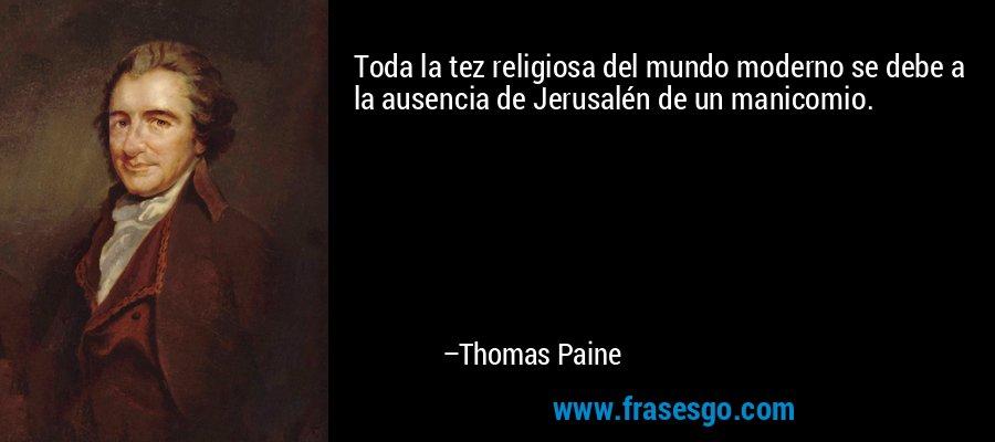 Toda la tez religiosa del mundo moderno se debe a la ausencia de Jerusalén de un manicomio. – Thomas Paine