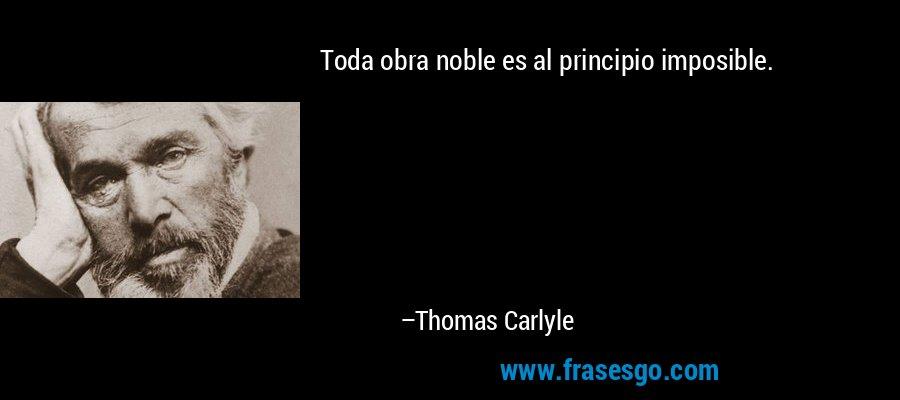 Toda obra noble es al principio imposible. – Thomas Carlyle