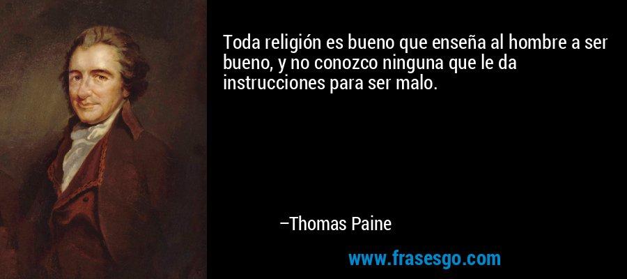 Toda religión es bueno que enseña al hombre a ser bueno, y no conozco ninguna que le da instrucciones para ser malo. – Thomas Paine