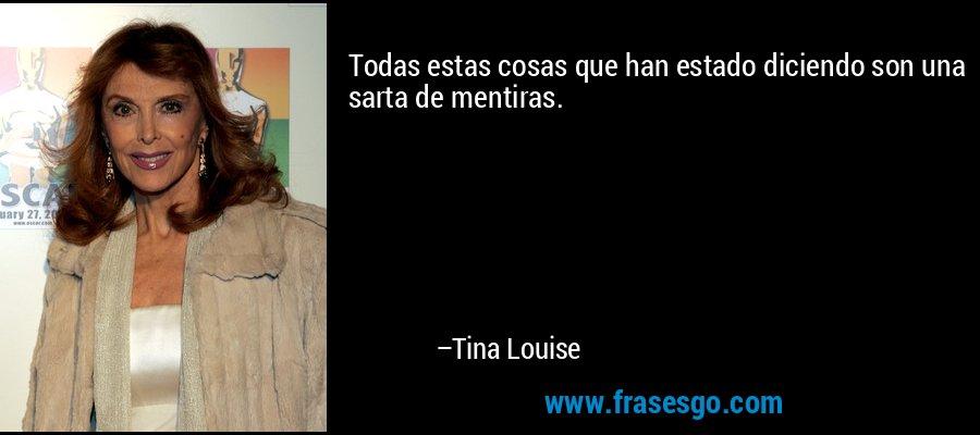 Todas estas cosas que han estado diciendo son una sarta de mentiras. – Tina Louise