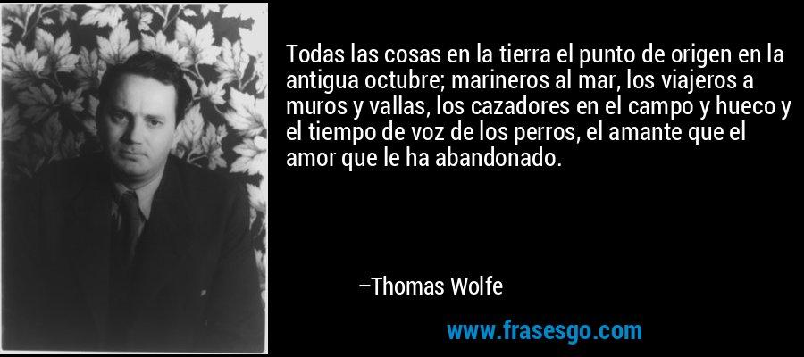 Todas las cosas en la tierra el punto de origen en la antigua octubre; marineros al mar, los viajeros a muros y vallas, los cazadores en el campo y hueco y el tiempo de voz de los perros, el amante que el amor que le ha abandonado. – Thomas Wolfe