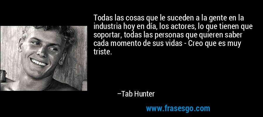Todas las cosas que le suceden a la gente en la industria hoy en día, los actores, lo que tienen que soportar, todas las personas que quieren saber cada momento de sus vidas - Creo que es muy triste. – Tab Hunter