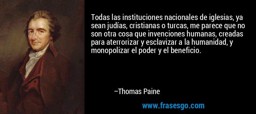 Todas las instituciones nacionales de iglesias, ya sean judías, cristianas o turcas, me parece que no son otra cosa que invenciones humanas, creadas para aterrorizar y esclavizar a la humanidad, y monopolizar el poder y el beneficio. – Thomas Paine