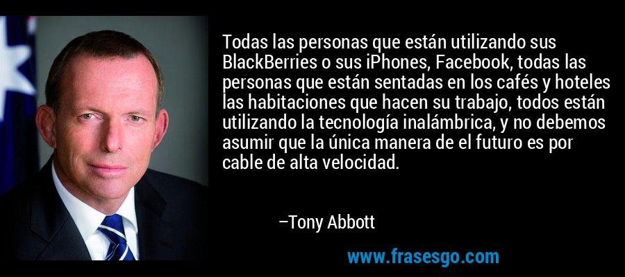 Todas las personas que están utilizando sus BlackBerries o sus iPhones, Facebook, todas las personas que están sentadas en los cafés y hoteles las habitaciones que hacen su trabajo, todos están utilizando la tecnología inalámbrica, y no debemos asumir que la única manera de el futuro es por cable de alta velocidad. – Tony Abbott