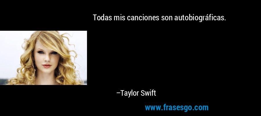 Todas mis canciones son autobiográficas. – Taylor Swift