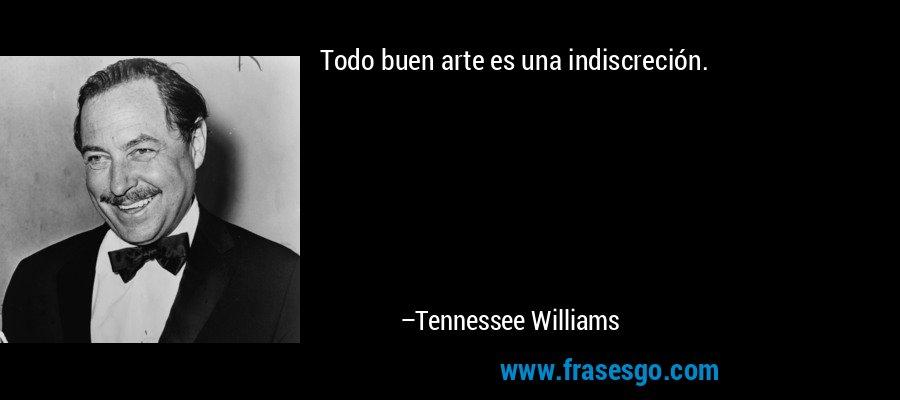 Todo buen arte es una indiscreción. – Tennessee Williams