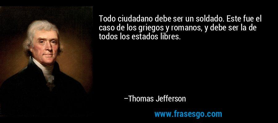 Todo ciudadano debe ser un soldado. Este fue el caso de los griegos y romanos, y debe ser la de todos los estados libres. – Thomas Jefferson
