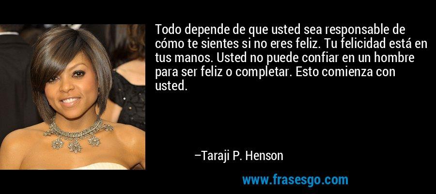 Todo depende de que usted sea responsable de cómo te sientes si no eres feliz. Tu felicidad está en tus manos. Usted no puede confiar en un hombre para ser feliz o completar. Esto comienza con usted. – Taraji P. Henson