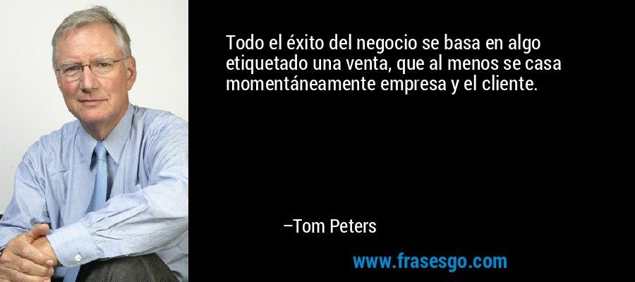 Todo el éxito del negocio se basa en algo etiquetado una venta, que al menos se casa momentáneamente empresa y el cliente. – Tom Peters