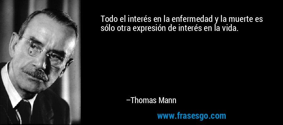 Todo el interés en la enfermedad y la muerte es sólo otra expresión de interés en la vida. – Thomas Mann