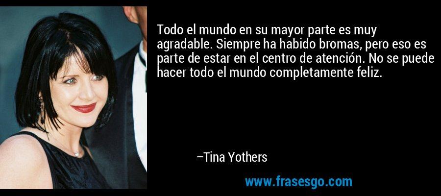 Todo el mundo en su mayor parte es muy agradable. Siempre ha habido bromas, pero eso es parte de estar en el centro de atención. No se puede hacer todo el mundo completamente feliz. – Tina Yothers