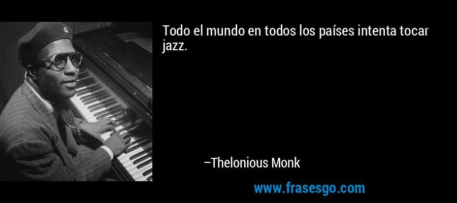 Todo el mundo en todos los países intenta tocar jazz. – Thelonious Monk