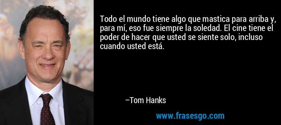 Todo el mundo tiene algo que mastica para arriba y, para mí, eso fue siempre la soledad. El cine tiene el poder de hacer que usted se siente solo, incluso cuando usted está. – Tom Hanks