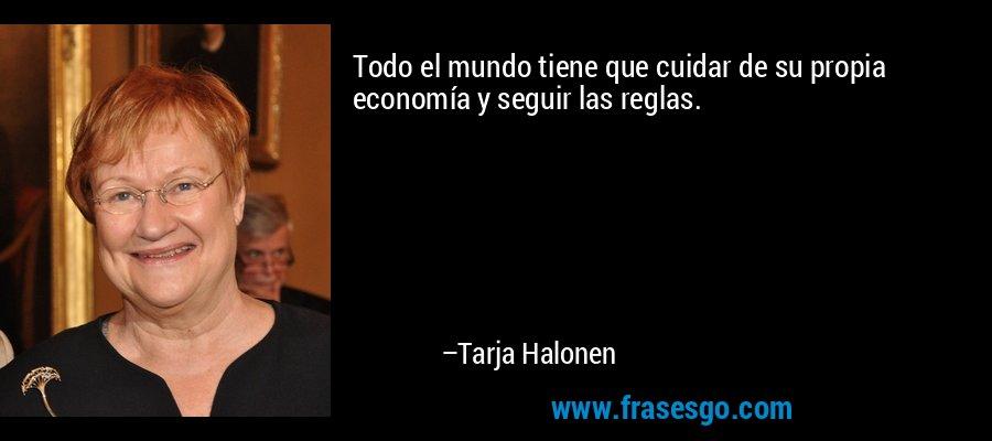 Todo el mundo tiene que cuidar de su propia economía y seguir las reglas. – Tarja Halonen
