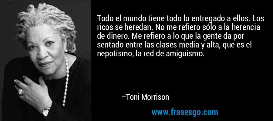 Todo el mundo tiene todo lo entregado a ellos. Los ricos se heredan. No me refiero sólo a la herencia de dinero. Me refiero a lo que la gente da por sentado entre las clases media y alta, que es el nepotismo, la red de amiguismo. – Toni Morrison