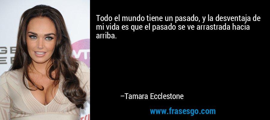 Todo el mundo tiene un pasado, y la desventaja de mi vida es que el pasado se ve arrastrada hacia arriba. – Tamara Ecclestone