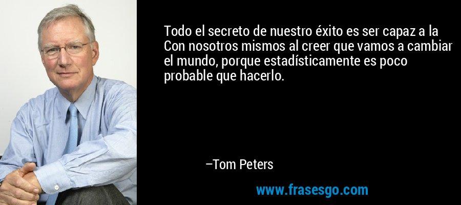 Todo el secreto de nuestro éxito es ser capaz a la Con nosotros mismos al creer que vamos a cambiar el mundo, porque estadísticamente es poco probable que hacerlo. – Tom Peters