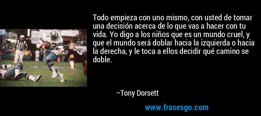 Todo empieza con uno mismo, con usted de tomar una decisión acerca de lo que vas a hacer con tu vida. Yo digo a los niños que es un mundo cruel, y que el mundo será doblar hacia la izquierda o hacia la derecha, y le toca a ellos decidir qué camino se doble. – Tony Dorsett