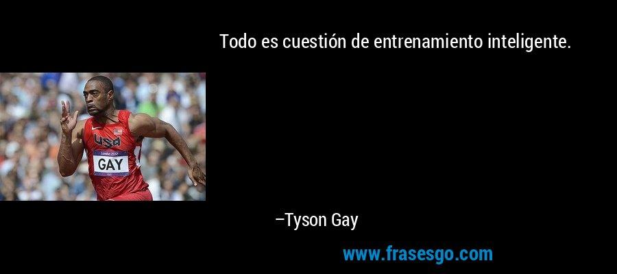 Todo es cuestión de entrenamiento inteligente. – Tyson Gay