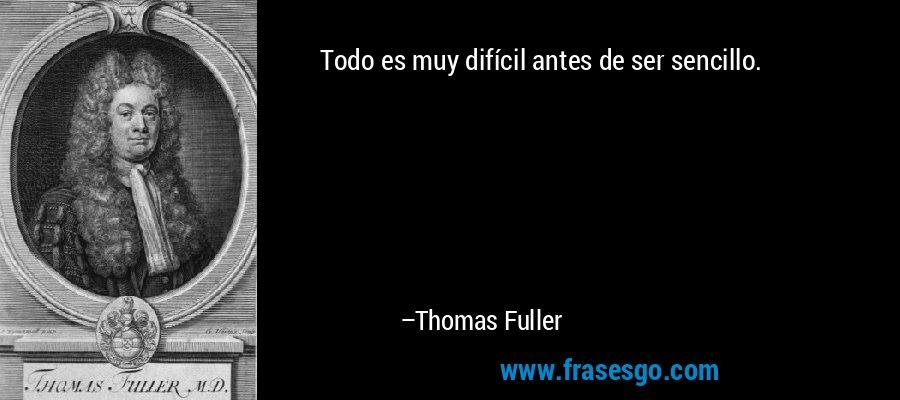 Todo es muy difícil antes de ser sencillo. – Thomas Fuller