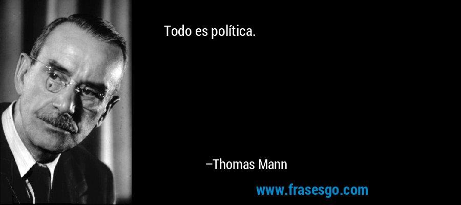 Todo es política. – Thomas Mann