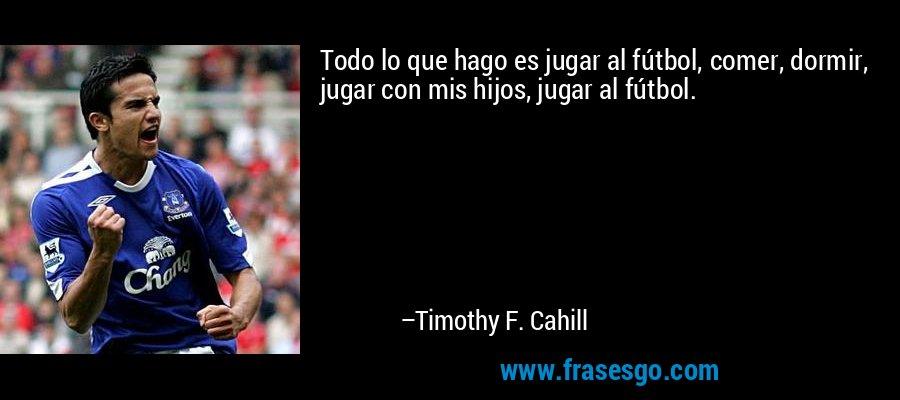 Todo lo que hago es jugar al fútbol, comer, dormir, jugar con mis hijos, jugar al fútbol. – Timothy F. Cahill