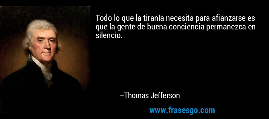 Todo lo que la tiranía necesita para afianzarse es que la gente de buena conciencia permanezca en silencio. – Thomas Jefferson