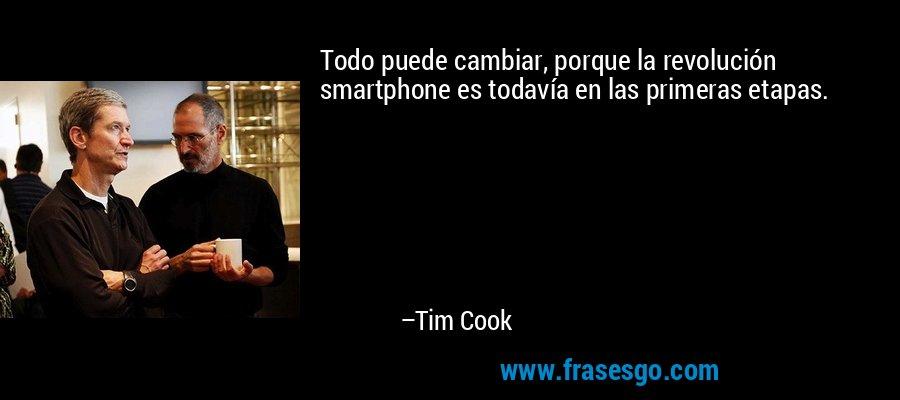 Todo puede cambiar, porque la revolución smartphone es todavía en las primeras etapas. – Tim Cook