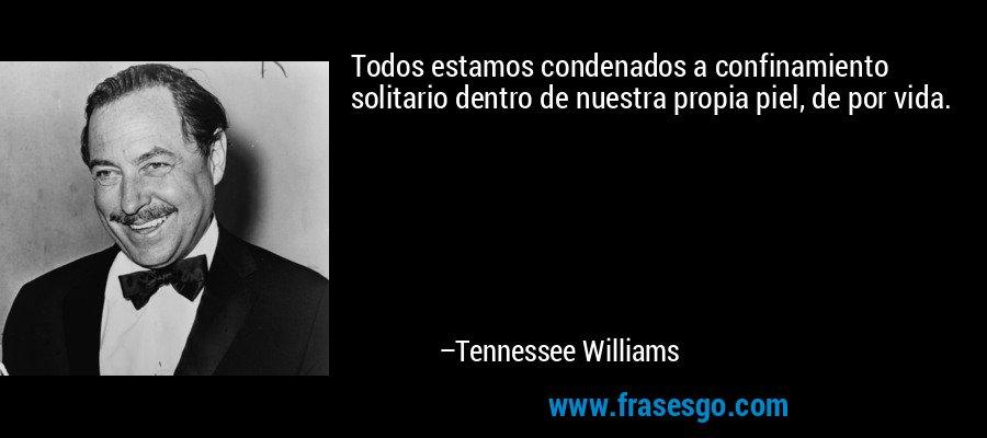Todos estamos condenados a confinamiento solitario dentro de nuestra propia piel, de por vida. – Tennessee Williams
