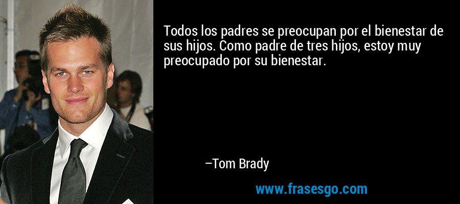 Todos los padres se preocupan por el bienestar de sus hijos. Como padre de tres hijos, estoy muy preocupado por su bienestar. – Tom Brady
