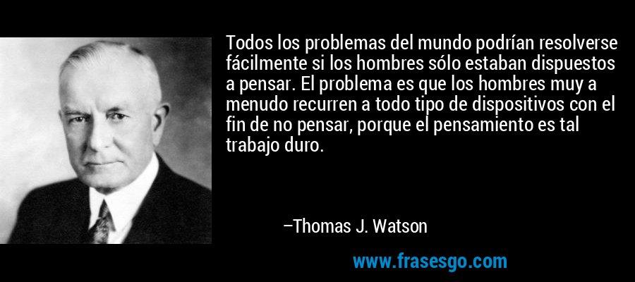 Todos los problemas del mundo podrían resolverse fácilmente si los hombres sólo estaban dispuestos a pensar. El problema es que los hombres muy a menudo recurren a todo tipo de dispositivos con el fin de no pensar, porque el pensamiento es tal trabajo duro. – Thomas J. Watson