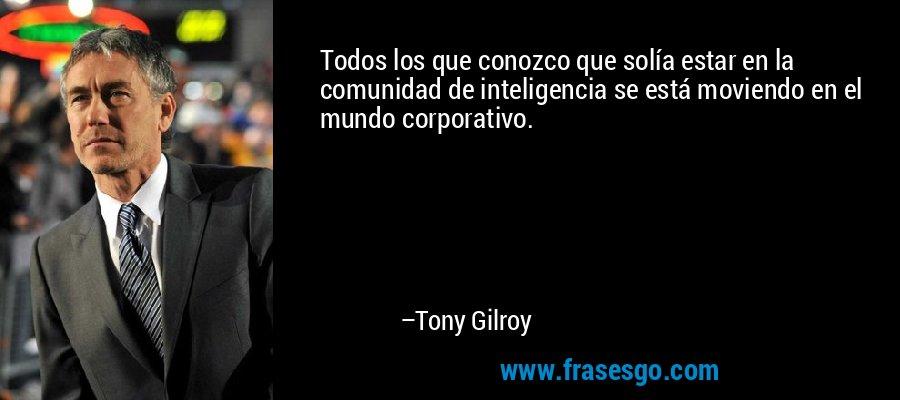 Todos los que conozco que solía estar en la comunidad de inteligencia se está moviendo en el mundo corporativo. – Tony Gilroy