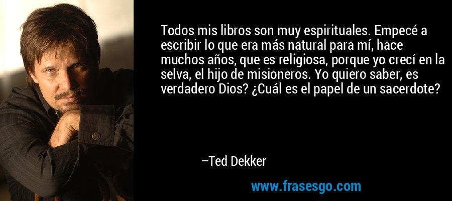 Todos mis libros son muy espirituales. Empecé a escribir lo que era más natural para mí, hace muchos años, que es religiosa, porque yo crecí en la selva, el hijo de misioneros. Yo quiero saber, es verdadero Dios? ¿Cuál es el papel de un sacerdote? – Ted Dekker