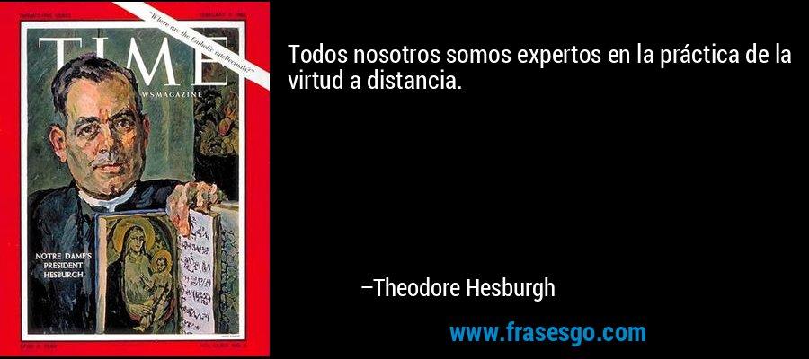 Todos nosotros somos expertos en la práctica de la virtud a distancia. – Theodore Hesburgh