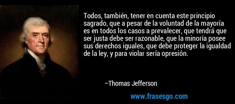 Todos, también, tener en cuenta este principio sagrado, que a pesar de la voluntad de la mayoría es en todos los casos a prevalecer, que tendrá que ser justa debe ser razonable, que la minoría posee sus derechos iguales, que debe proteger la igualdad de la ley, y para violar sería opresión. – Thomas Jefferson