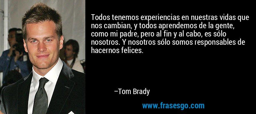 Todos tenemos experiencias en nuestras vidas que nos cambian, y todos aprendemos de la gente, como mi padre, pero al fin y al cabo, es sólo nosotros. Y nosotros sólo somos responsables de hacernos felices. – Tom Brady