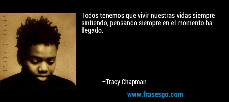 Todos tenemos que vivir nuestras vidas siempre sintiendo, pensando siempre en el momento ha llegado. – Tracy Chapman