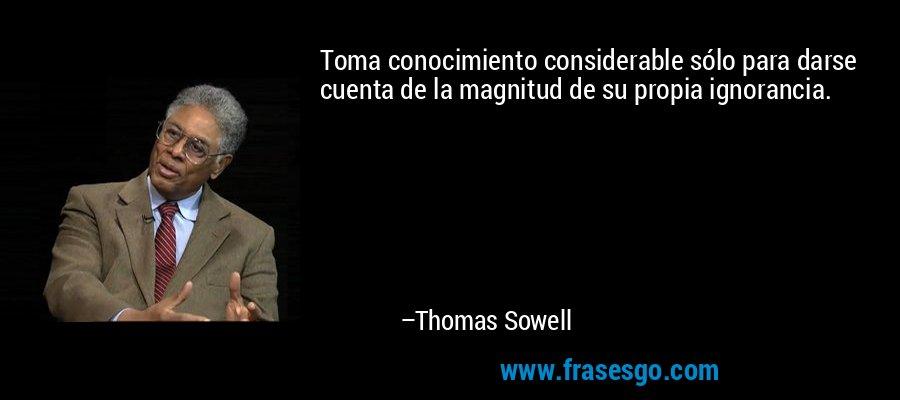Toma conocimiento considerable sólo para darse cuenta de la magnitud de su propia ignorancia. – Thomas Sowell