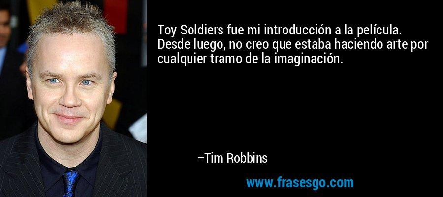 Toy Soldiers fue mi introducción a la película. Desde luego, no creo que estaba haciendo arte por cualquier tramo de la imaginación. – Tim Robbins