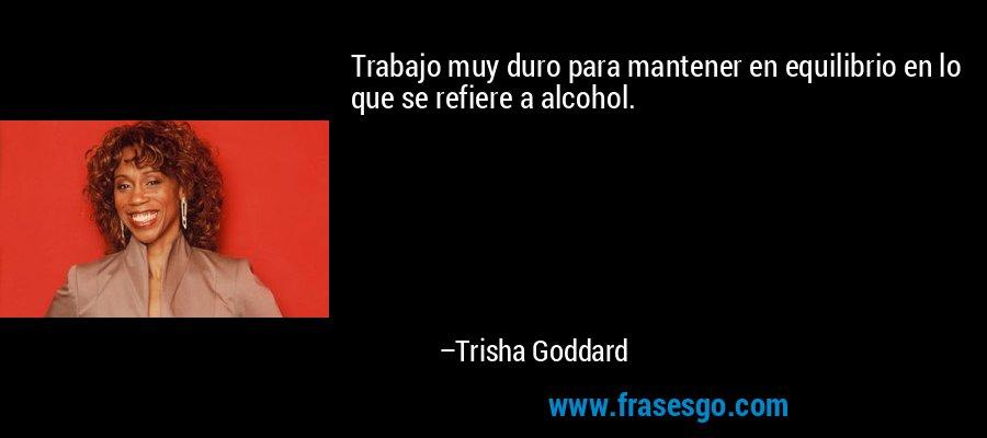 Trabajo muy duro para mantener en equilibrio en lo que se refiere a alcohol. – Trisha Goddard