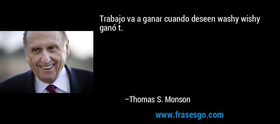 Trabajo va a ganar cuando deseen washy wishy ganó t. – Thomas S. Monson