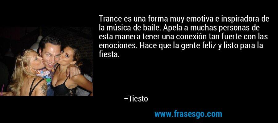 Trance es una forma muy emotiva e inspiradora de la música de baile. Apela a muchas personas de esta manera tener una conexión tan fuerte con las emociones. Hace que la gente feliz y listo para la fiesta. – Tiesto