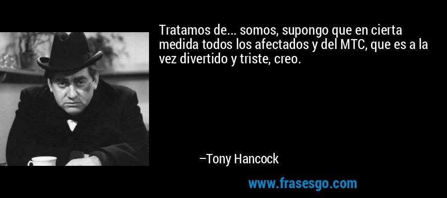 Tratamos de... somos, supongo que en cierta medida todos los afectados y del MTC, que es a la vez divertido y triste, creo. – Tony Hancock