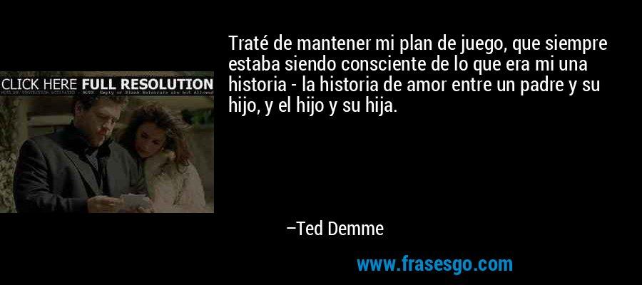 Traté de mantener mi plan de juego, que siempre estaba siendo consciente de lo que era mi una historia - la historia de amor entre un padre y su hijo, y el hijo y su hija. – Ted Demme