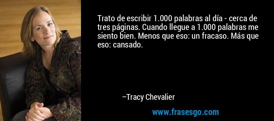 Trato de escribir 1.000 palabras al día - cerca de tres páginas. Cuando llegue a 1.000 palabras me siento bien. Menos que eso: un fracaso. Más que eso: cansado. – Tracy Chevalier