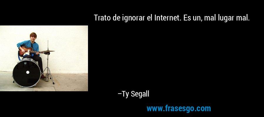 Trato de ignorar el Internet. Es un, mal lugar mal. – Ty Segall